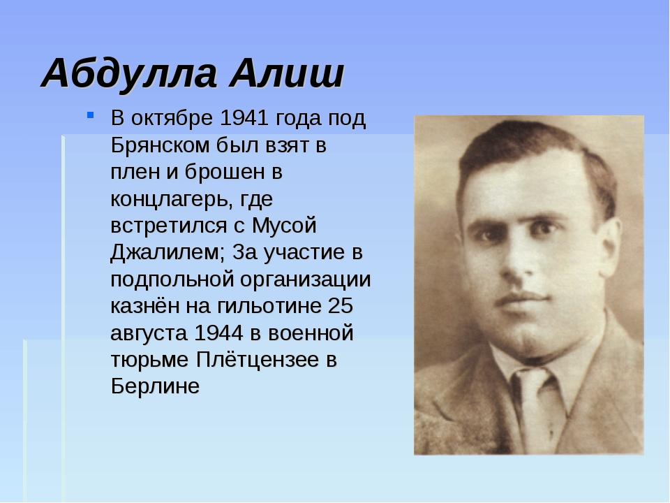 Абдулла Алиш В октябре 1941 года под Брянском был взят в плен и брошен в конц...