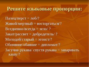 Решите языковые пропорции: Палец/перст = лоб/? Живой/мертвый = восторгаться/?