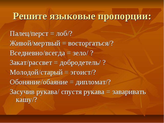 Решите языковые пропорции: Палец/перст = лоб/? Живой/мертвый = восторгаться/?...