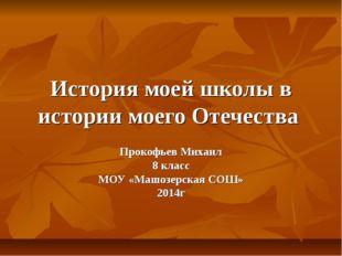 История моей школы в истории моего Отечества Прокофьев Михаил 8 класс МОУ «Ма