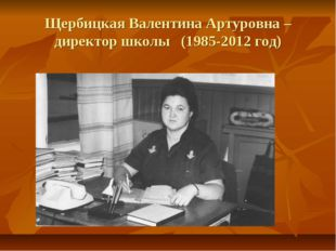 Щербицкая Валентина Артуровна – директор школы (1985-2012 год)