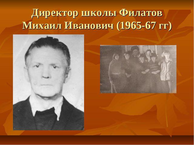 Директор школы Филатов Михаил Иванович (1965-67 гг)