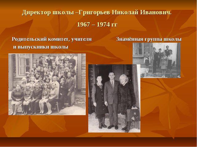 Директор школы –Григорьев Николай Иванович. 1967 – 1974 гг Родительский комит...