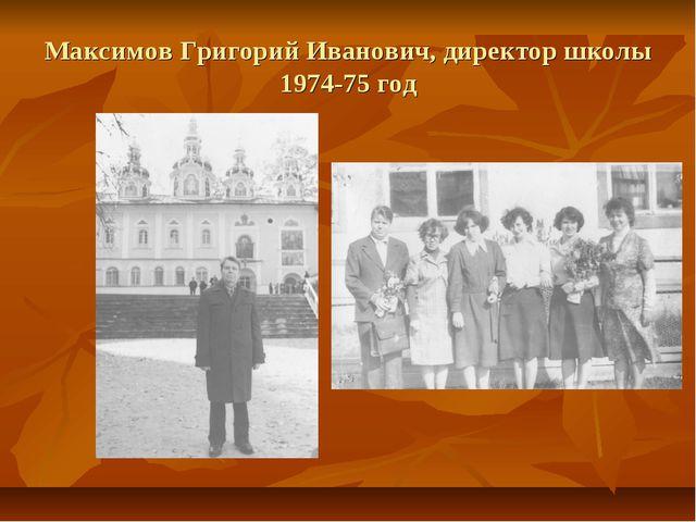 Максимов Григорий Иванович, директор школы 1974-75 год