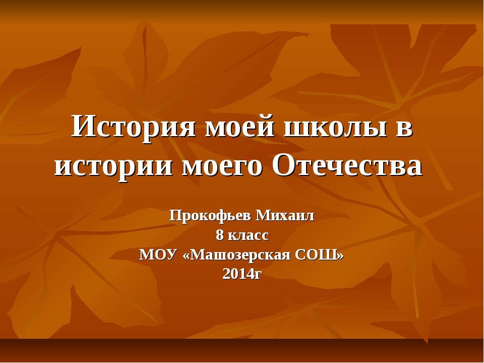 История моей школы в истории моего Отечества Прокофьев Михаил 8 класс МОУ «Ма...