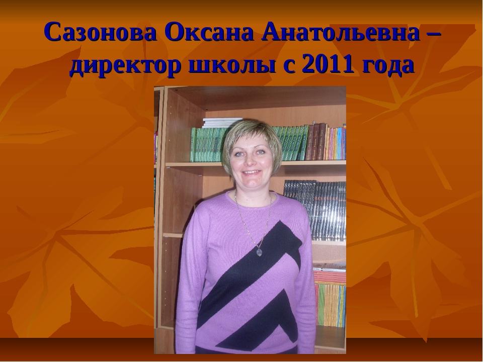 Сазонова Оксана Анатольевна – директор школы с 2011 года
