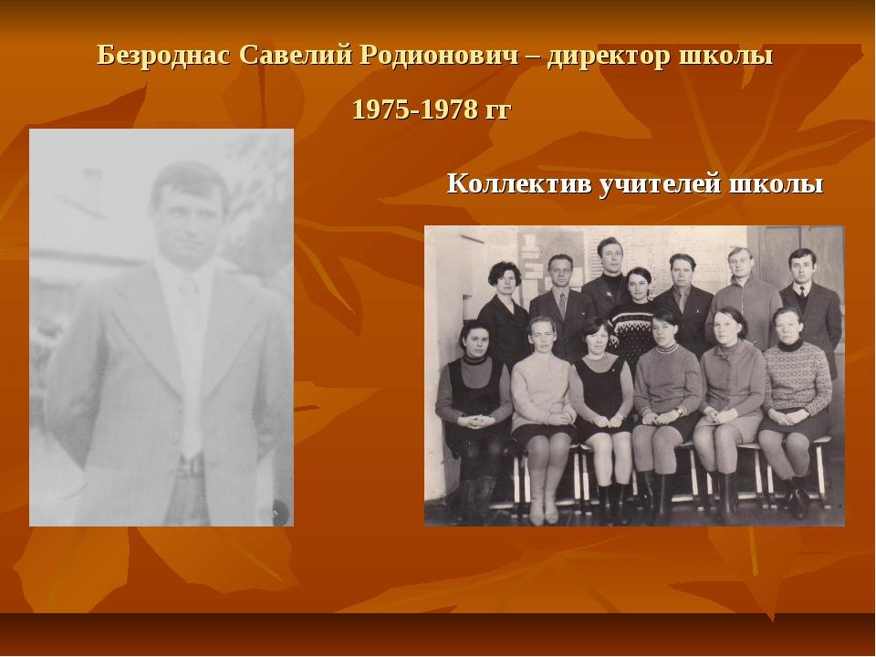 Безроднас Савелий Родионович – директор школы 1975-1978 гг Коллектив учителей...