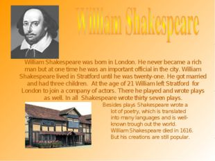 William Shakespeare was born in London. He never became a rich man but at one