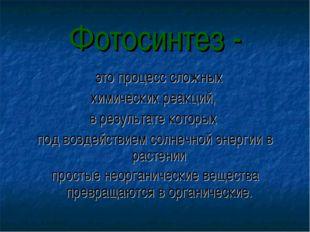 Фотосинтез - это процесс сложных химических реакций, в результате которых по