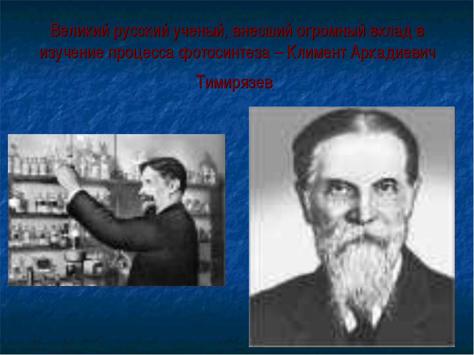 Великий русский ученый, внесший огромный вклад в изучение процесса фотосинтез...
