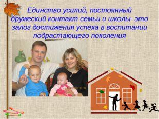 Единство усилий, постоянный дружеский контакт семьи и школы- это залог достиж