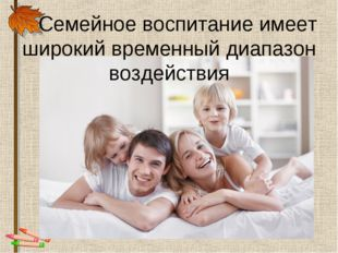 Семейное воспитание имеет широкий временный диапазон воздействия