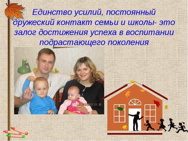 Единство усилий, постоянный дружеский контакт семьи и школы- это залог достиж...