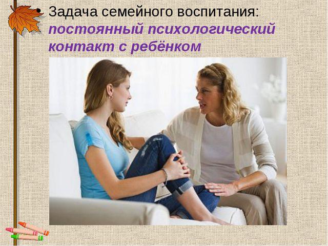 Задача семейного воспитания: постоянный психологический контакт с ребёнком