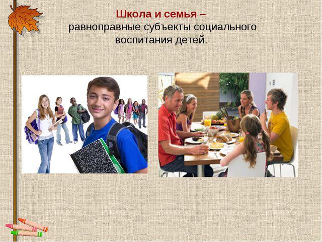 Школа и семья – равноправные субъекты социального воспитания детей.