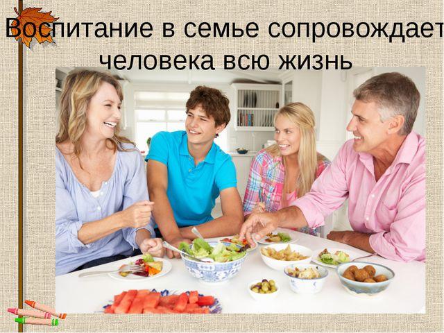 Воспитание в семье сопровождает человека всю жизнь