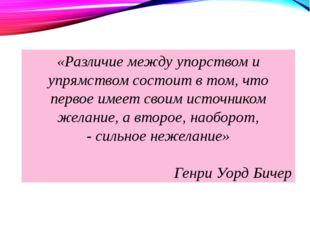 «Различие между упорством и упрямством состоит в том, что первое имеет своим