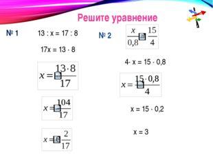 Решите уравнение № 1 13 : х = 17 : 8 17х = 13 · 8 № 2 4· х = 15 · 0,8 х = 15