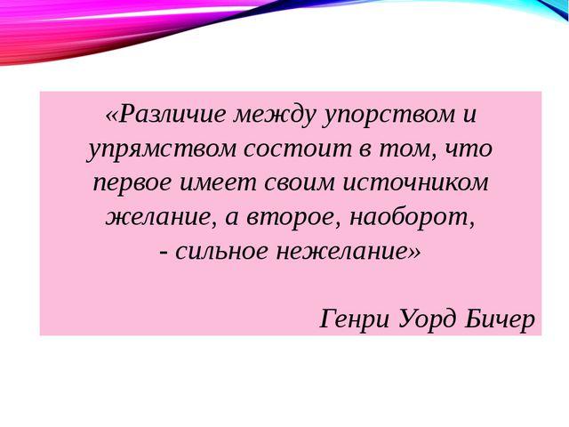 «Различие между упорством и упрямством состоит в том, что первое имеет своим...