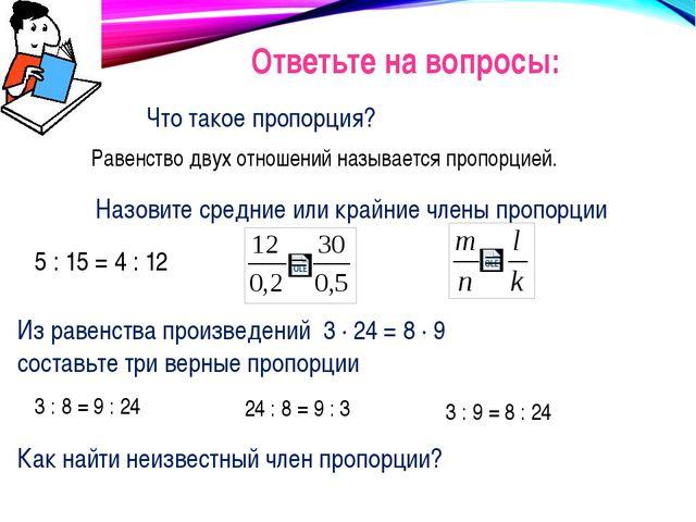 Ответьте на вопросы: Что такое пропорция? Равенство двух отношений называется...