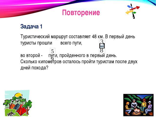 Повторение Задача 1 Туристический маршрут составляет 48 км. В первый день тур...