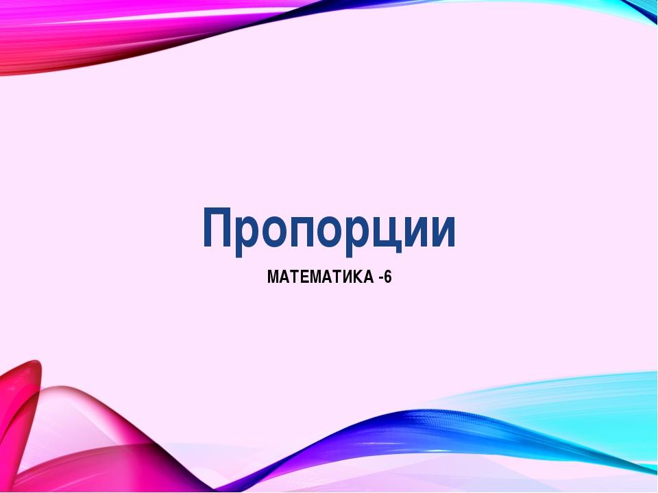 Пропорции МАТЕМАТИКА -6