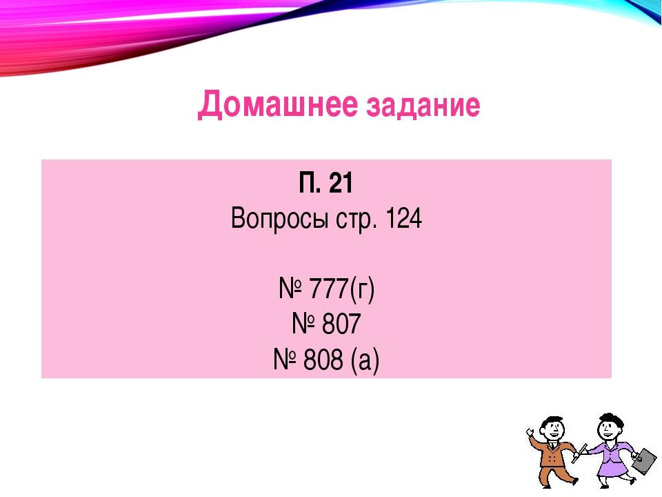 Домашнее задание П. 21 Вопросы стр. 124 № 777(г) № 807 № 808 (а)