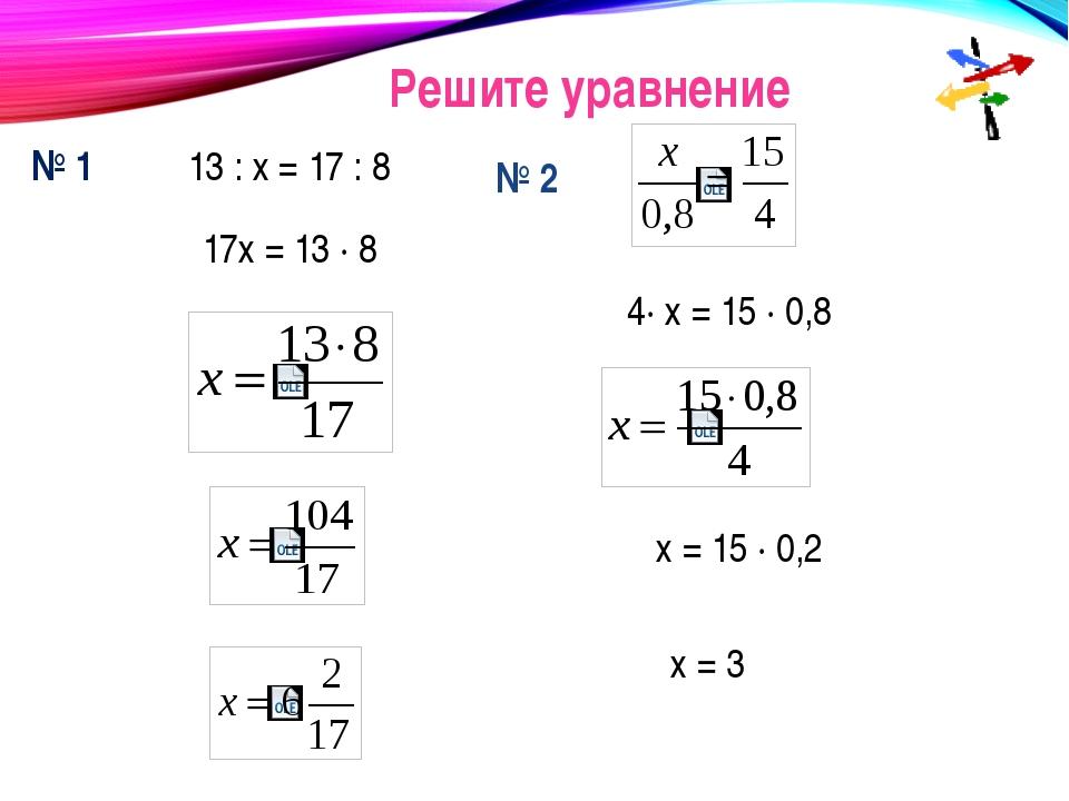Решите уравнение № 1 13 : х = 17 : 8 17х = 13 · 8 № 2 4· х = 15 · 0,8 х = 15...