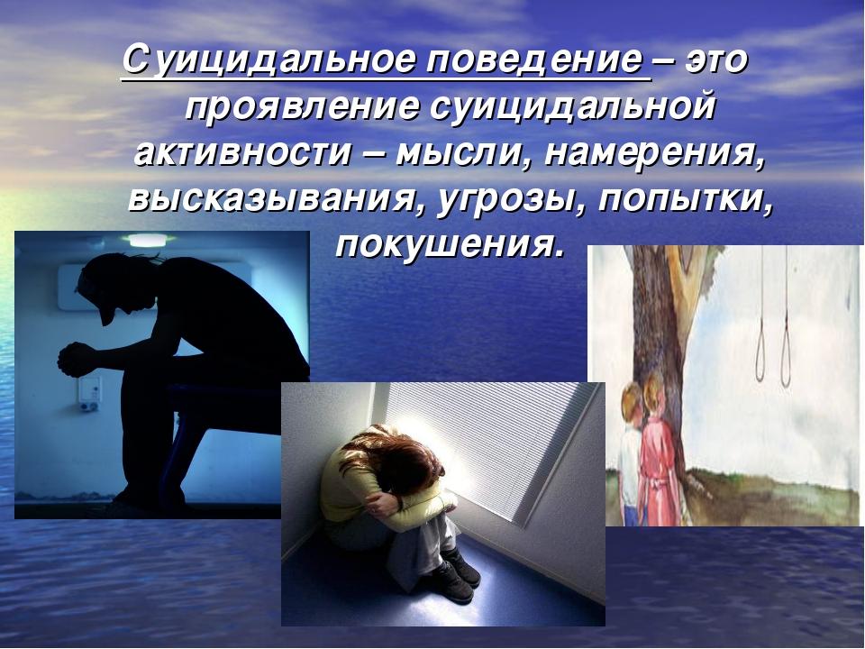Суицидальное поведение– это проявление суицидальной активности – мысли, наме...