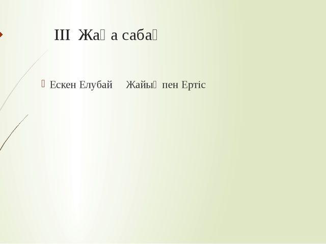 III Жаңа сабақ Ескен Елубай Жайық пен Ертіс