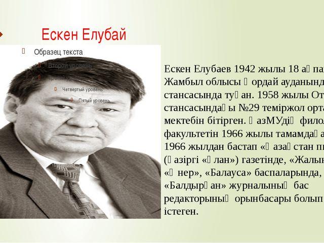 Ескен Елубай Ескен Елубаев 1942 жылы 18 ақпанда Жамбыл облысы Қордай ауданынд...