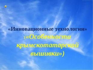 «Инновационные технологии» («Особенности крымскотатарской вышивки»)