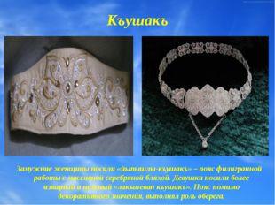 Къушакъ Замужние женщины носили «йыпышлы-къушакъ» – пояс филигранной работы с