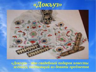 «Докъуз» «Докъуз» - это свадебный подарок невесты жениху, состоящий из девяти