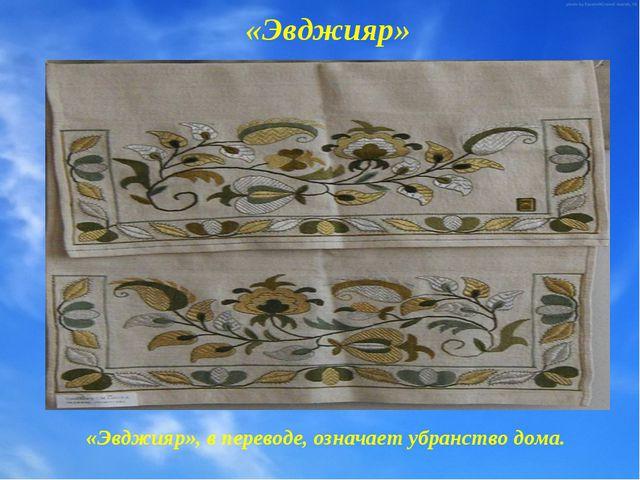 «Эвджияр» «Эвджияр», в переводе, означает убранство дома.