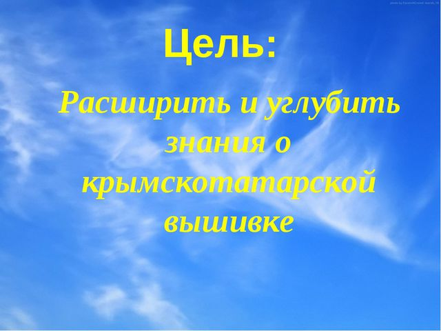 Цель: Расширить и углубить знания о крымскотатарской вышивке