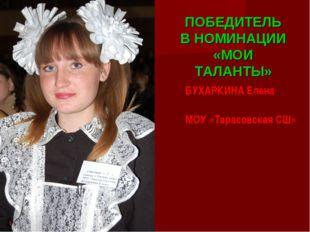 БУХАРКИНА Елена МОУ «Тарасовская СШ» ПОБЕДИТЕЛЬ В НОМИНАЦИИ «МОИ ТАЛАНТЫ»