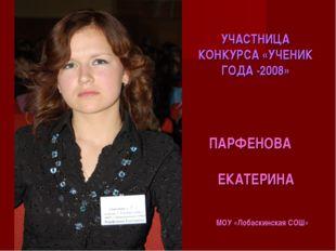 УЧАСТНИЦА КОНКУРСА «УЧЕНИК ГОДА -2008» ПАРФЕНОВА ЕКАТЕРИНА МОУ «Лобаскинская