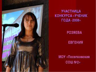 УЧАСТНИЦА КОНКУРСА «УЧЕНИК ГОДА -2008» РОЗЯЕВА ЕВГЕНИЯ МОУ «Поселковская СОШ