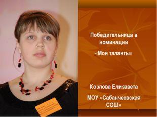 Победительница в номинации «Мои таланты» Козлова Елизавета МОУ «Сабанчеевская