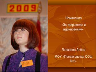 Номинация «За творчество и вдохновение» Леванина Алёна МОУ «Поселковская СОШ