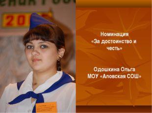 Номинация «За достоинство и честь» Одошкина Ольга МОУ «Аловская СОШ»