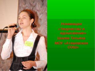 Номинация «Творчество и вдохновение» Шаева Татьяна МОУ «Атяшевская СОШ»