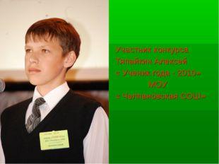 Участник конкурса Тяпайкин Алексей « Ученик года - 2010» МОУ « Челпановская