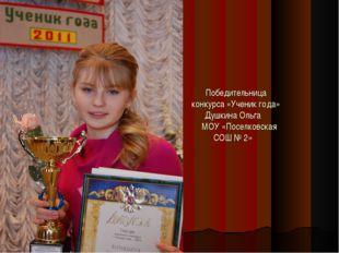 Победительница конкурса «Ученик года» Душкина Ольга МОУ «Поселковская СОШ № 2»