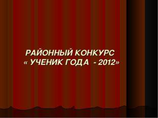 РАЙОННЫЙ КОНКУРС « УЧЕНИК ГОДА - 2012»