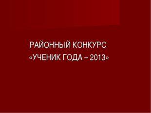 РАЙОННЫЙ КОНКУРС «УЧЕНИК ГОДА – 2013»