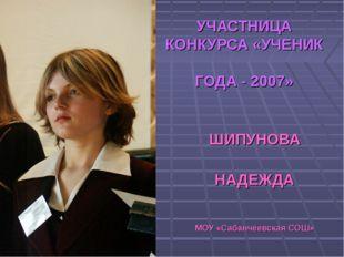 УЧАСТНИЦА КОНКУРСА «УЧЕНИК ГОДА - 2007» ШИПУНОВА НАДЕЖДА МОУ «Сабанчеевская С