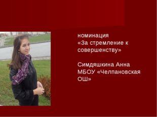 номинация «За стремление к совершенству» Симдяшкина Анна МБОУ «Челпановская ОШ»