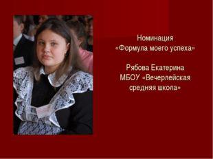 Номинация «Формула моего успеха» Рябова Екатерина МБОУ «Вечерлейская средняя